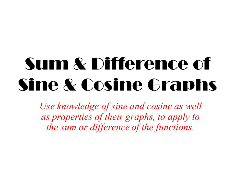 Sum & Difference of Sine & Cosine Graphs Use knowledge of sine and cosine as well as properties of their graphs, to apply to the sum or difference of