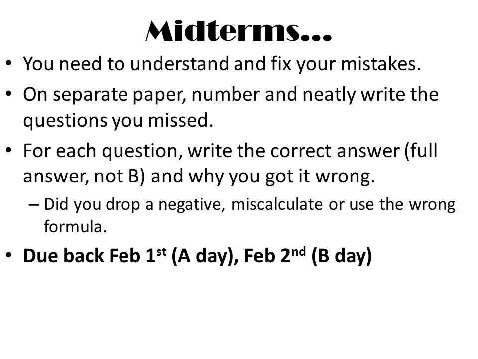 Midterms… You need to understand and fix your mistakes. On separate paper, number and neatly write the questions you missed. For each question, write