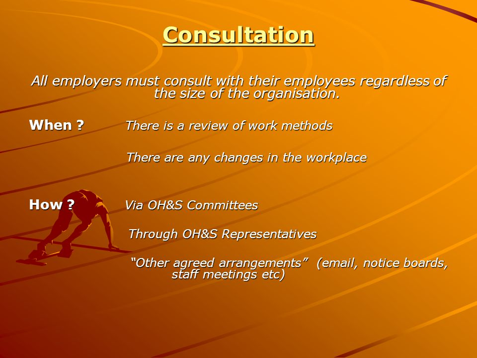 Consultation All employers must consult with their employees regardless of the size of the organisation. When ? There is a review of work methods Ther