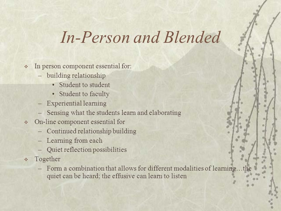 In-Person and Blended  In person component essential for: –building relationship Student to student Student to faculty –Experiential learning –Sensing what the students learn and elaborating  On-line component essential for –Continued relationship building –Learning from each –Quiet reflection possibilities  Together –Form a combination that allows for different modalities of learning…the quiet can be heard; the effusive can learn to listen