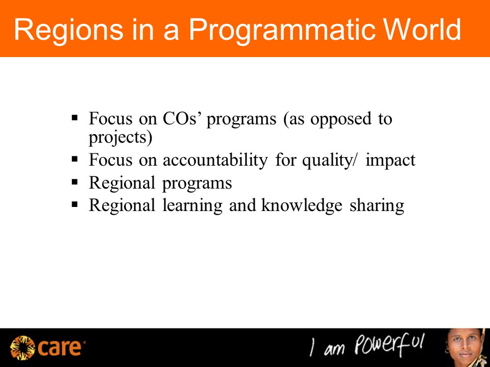 Regions in a Programmatic World  Focus on COs' programs (as opposed to projects)  Focus on accountability for quality/ impact  Regional programs  Regional learning and knowledge sharing