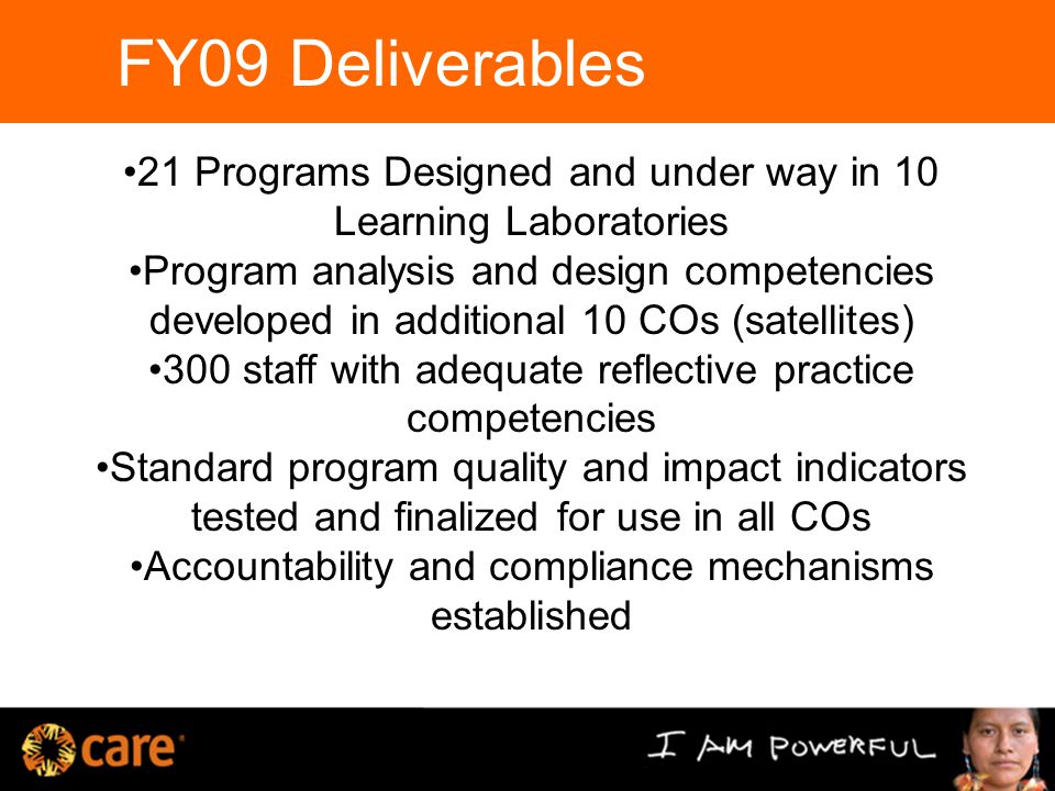 FY09 Deliverables Defining a Program Approach 21 Programs Designed and under way in 10 Learning Laboratories Program analysis and design competencies developed in additional 10 COs (satellites) 300 staff with adequate reflective practice competencies Standard program quality and impact indicators tested and finalized for use in all COs Accountability and compliance mechanisms established