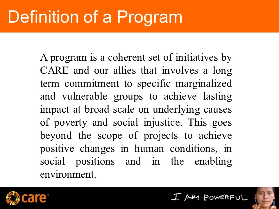Definition of a Program A program is a coherent set of initiatives by CARE and our allies that involves a long term commitment to specific marginalized and vulnerable groups to achieve lasting impact at broad scale on underlying causes of poverty and social injustice.