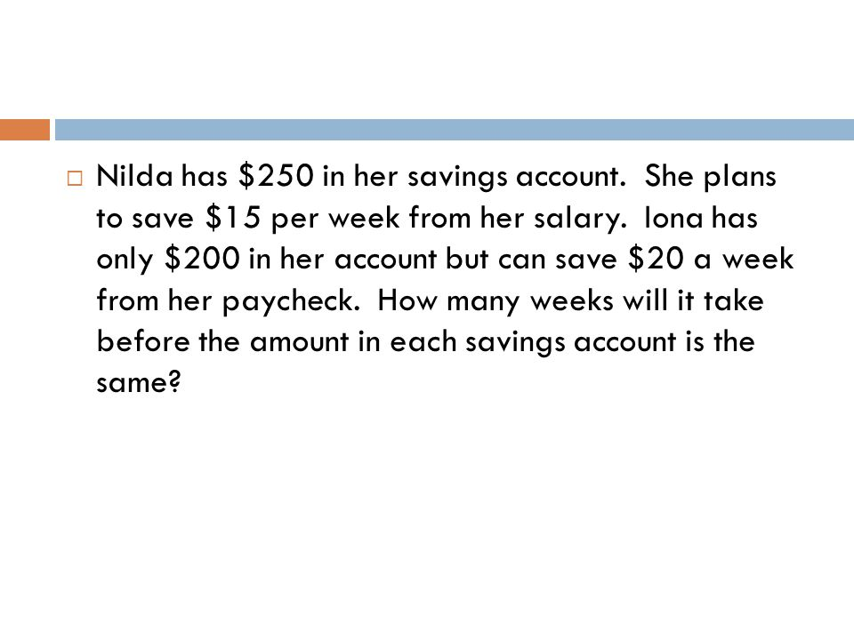  Nilda has $250 in her savings account. She plans to save $15 per week from her salary. Iona has only $200 in her account but can save $20 a week fro