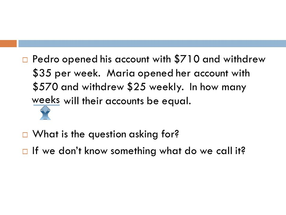  Pedro opened his account with $710 and withdrew per week.