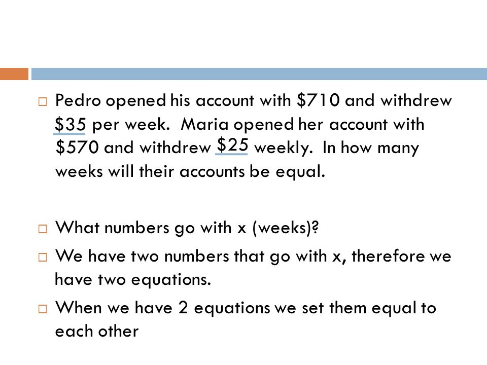  Pedro opened his account with $710 and withdrew per week. Maria opened her account with $570 and withdrew weekly. In how many weeks will their accou