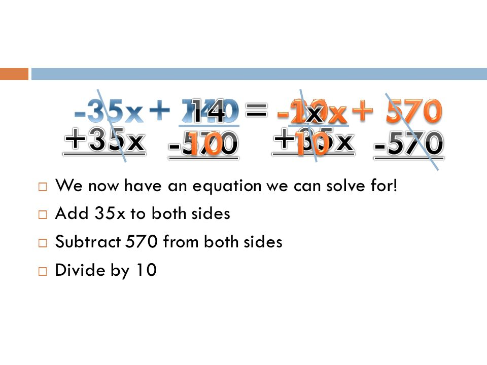  We now have an equation we can solve for!  Add 35x to both sides  Subtract 570 from both sides  Divide by 10