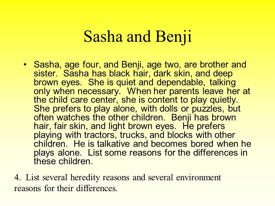 Sasha and Benji Sasha, age four, and Benji, age two, are brother and sister. Sasha has black hair, dark skin, and deep brown eyes. She is quiet and de