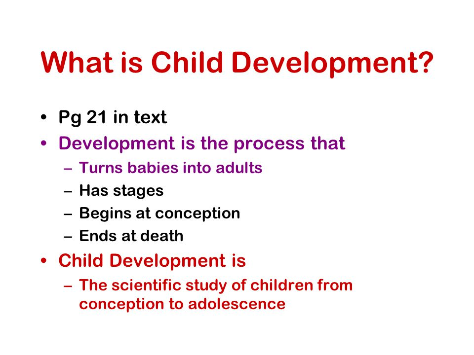 What is Child Development? Pg 21 in text Development is the process that –Turns babies into adults –Has stages –Begins at conception –Ends at death Ch