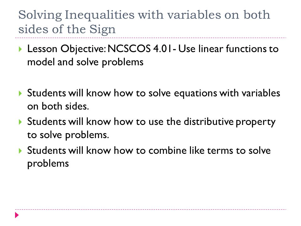 Solving Inequalities with variables on both sides of the Sign  Lesson Objective: NCSCOS 4.01- Use linear functions to model and solve problems  Stud