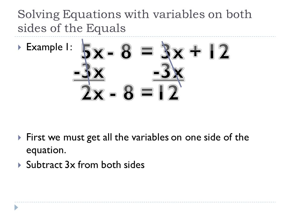 Solving Equations with variables on both sides of the Equals  Example 1:  First we must get all the variables on one side of the equation.  Subtrac
