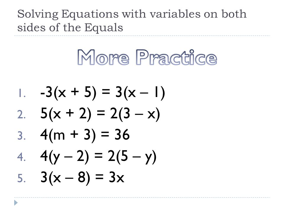 Solving Equations with variables on both sides of the Equals 1. -3(x + 5) = 3(x – 1) 2. 5(x + 2) = 2(3 – x) 3. 4(m + 3) = 36 4. 4(y – 2) = 2(5 – y) 5.