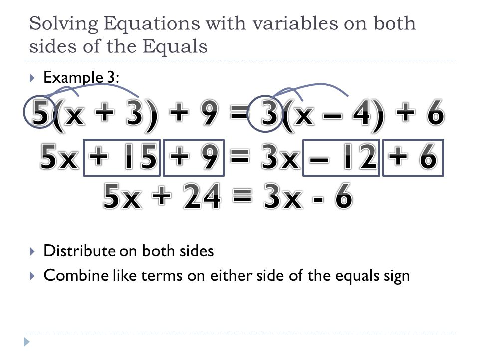 Solving Equations with variables on both sides of the Equals  Example 3:  Distribute on both sides  Combine like terms on either side of the equals