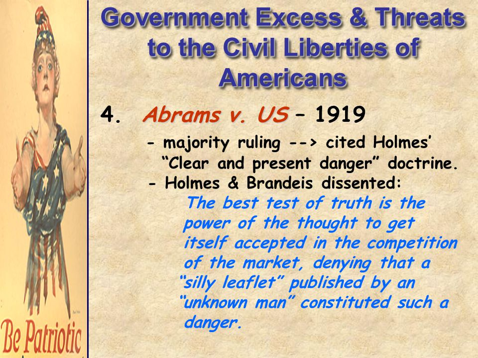 """Government Excess & Threats to the Civil Liberties of Americans Abrams v. US 4. Abrams v. US – 1919 - majority ruling --> cited Holmes' """"Clear and pre"""