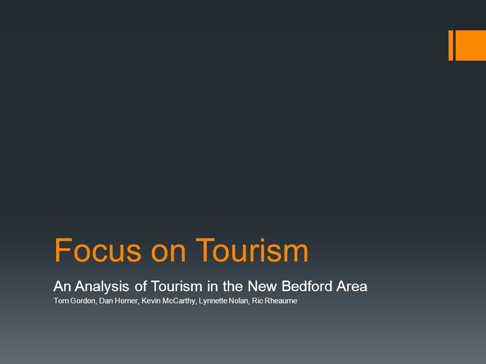 Focus on Tourism An Analysis of Tourism in the New Bedford Area Tom Gordon, Dan Horner, Kevin McCarthy, Lynnette Nolan, Ric Rheaume