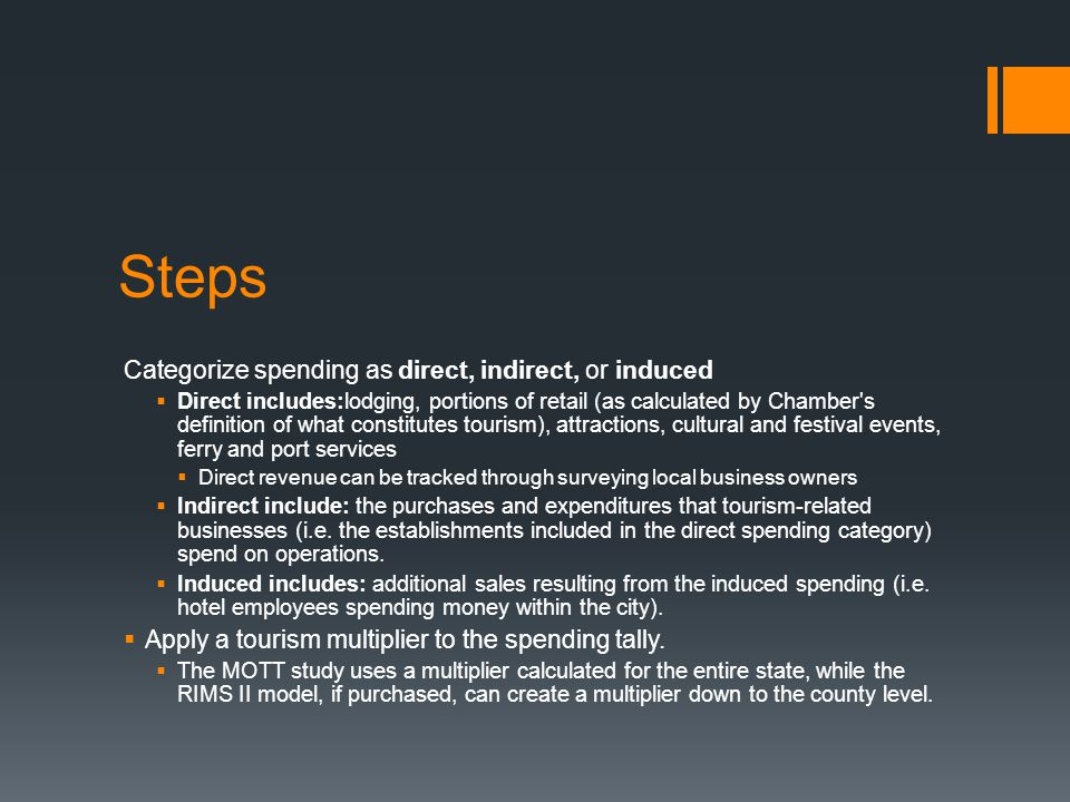 Steps Categorize spending as direct, indirect, or induced  Direct includes:lodging, portions of retail (as calculated by Chamber s definition of what constitutes tourism), attractions, cultural and festival events, ferry and port services  Direct revenue can be tracked through surveying local business owners  Indirect include: the purchases and expenditures that tourism-related businesses (i.e.