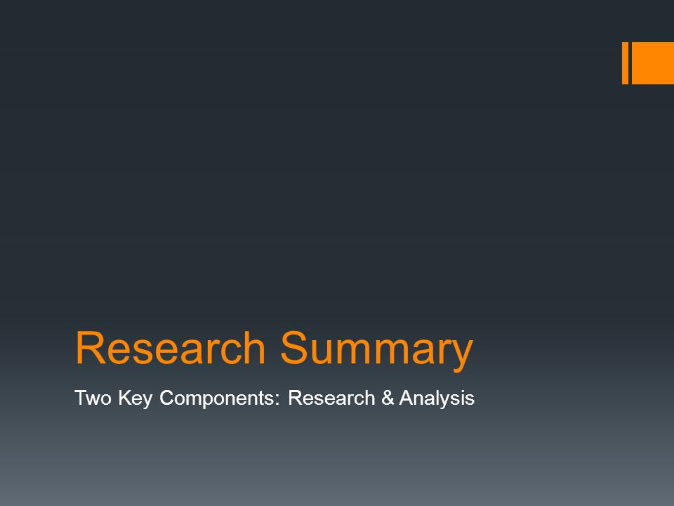 Research Summary Two Key Components: Research & Analysis