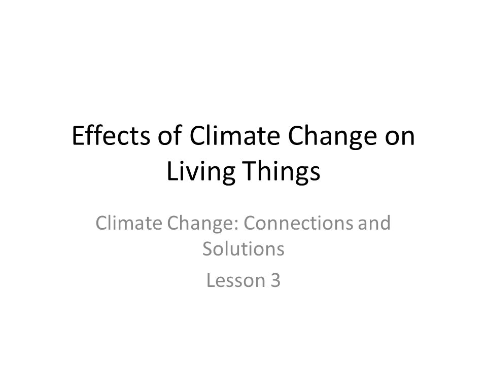 Effects of Climate Change on Living Things Climate Change: Connections and Solutions Lesson 3
