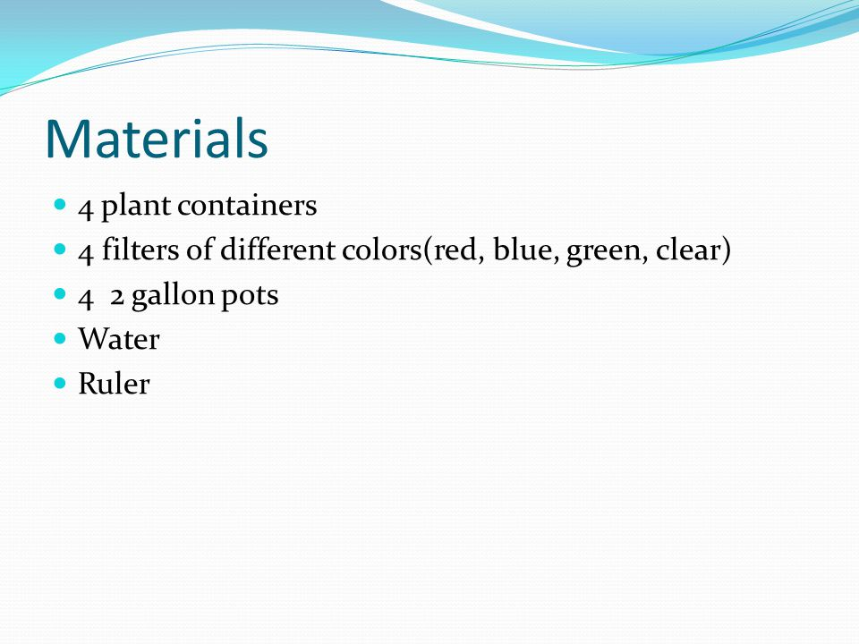 Materials 4 plant containers 4 filters of different colors(red, blue, green, clear) 4 2 gallon pots Water Ruler