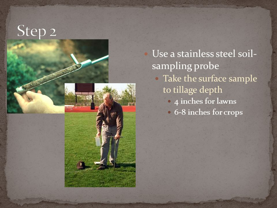 Use a stainless steel soil- sampling probe Take the surface sample to tillage depth 4 inches for lawns 6-8 inches for crops