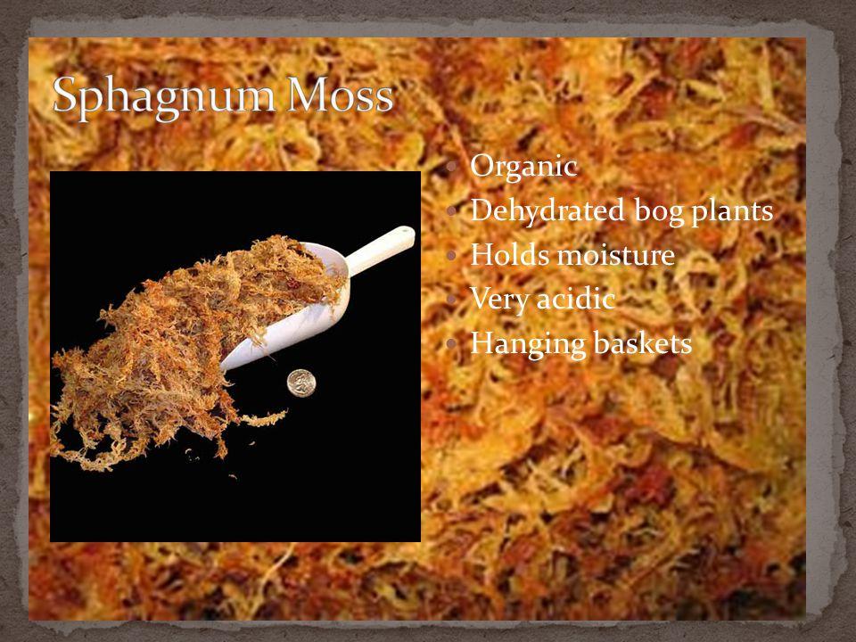 Organic Dehydrated bog plants Holds moisture Very acidic Hanging baskets
