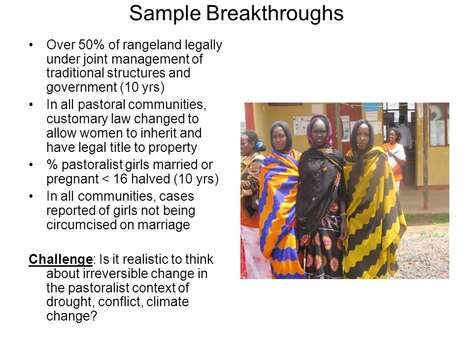 Sample Breakthroughs Over 50% of rangeland legally under joint management of traditional structures and government (10 yrs) In all pastoral communities, customary law changed to allow women to inherit and have legal title to property % pastoralist girls married or pregnant < 16 halved (10 yrs) In all communities, cases reported of girls not being circumcised on marriage Challenge: Is it realistic to think about irreversible change in the pastoralist context of drought, conflict, climate change?