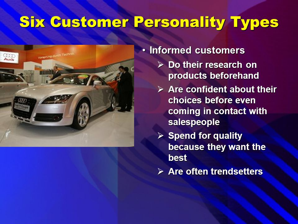Six Customer Personality Types Practical or frugal customersPractical or frugal customers  Are very cautious with their money  Want the best possibl