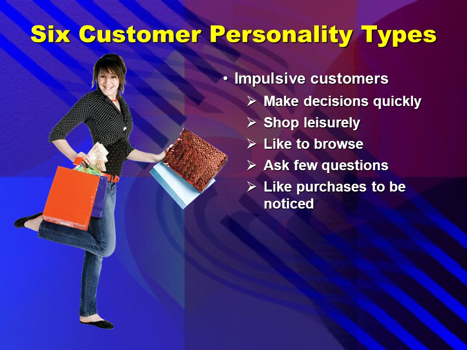 Six Customer Personality Types Decisive customersDecisive customers  Know exactly what they want  Make purchase decisions quickly  Don't take a lot