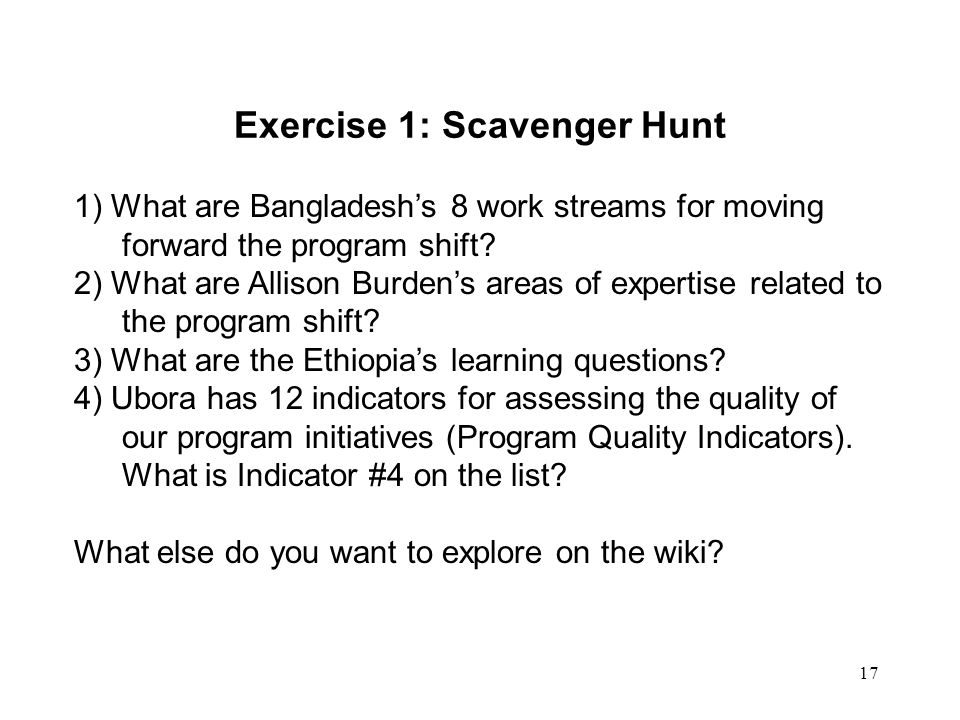 17 Exercise 1: Scavenger Hunt 1) What are Bangladesh's 8 work streams for moving forward the program shift? 2) What are Allison Burden's areas of expe