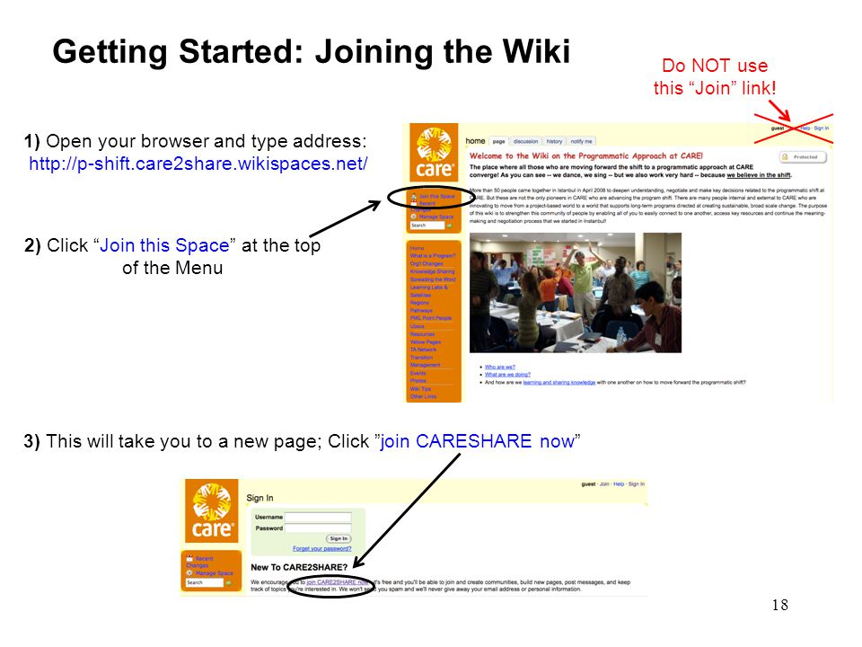 18 Getting Started: Joining the Wiki 3) This will take you to a new page; Click join CARESHARE now 1) Open your browser and type address: http://p-shift.care2share.wikispaces.net/ 2) Click Join this Space at the top of the Menu Do NOT use this Join link!