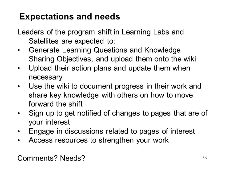 36 Expectations and needs Leaders of the program shift in Learning Labs and Satellites are expected to: Generate Learning Questions and Knowledge Sharing Objectives, and upload them onto the wiki Upload their action plans and update them when necessary Use the wiki to document progress in their work and share key knowledge with others on how to move forward the shift Sign up to get notified of changes to pages that are of your interest Engage in discussions related to pages of interest Access resources to strengthen your work Comments.