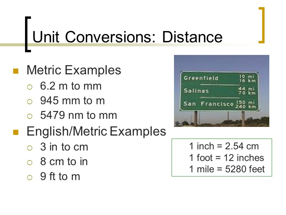 Unit Conversions: Distance Metric Examples  6.2 m to mm  945 mm to m  5479 nm to mm English/Metric Examples  3 in to cm  8 cm to in  9 ft to m 1 inch = 2.54 cm 1 foot = 12 inches 1 mile = 5280 feet