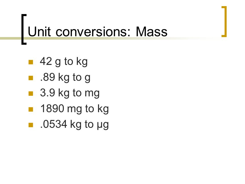 Unit conversions: Mass 42 g to kg.89 kg to g 3.9 kg to mg 1890 mg to kg.0534 kg to µg