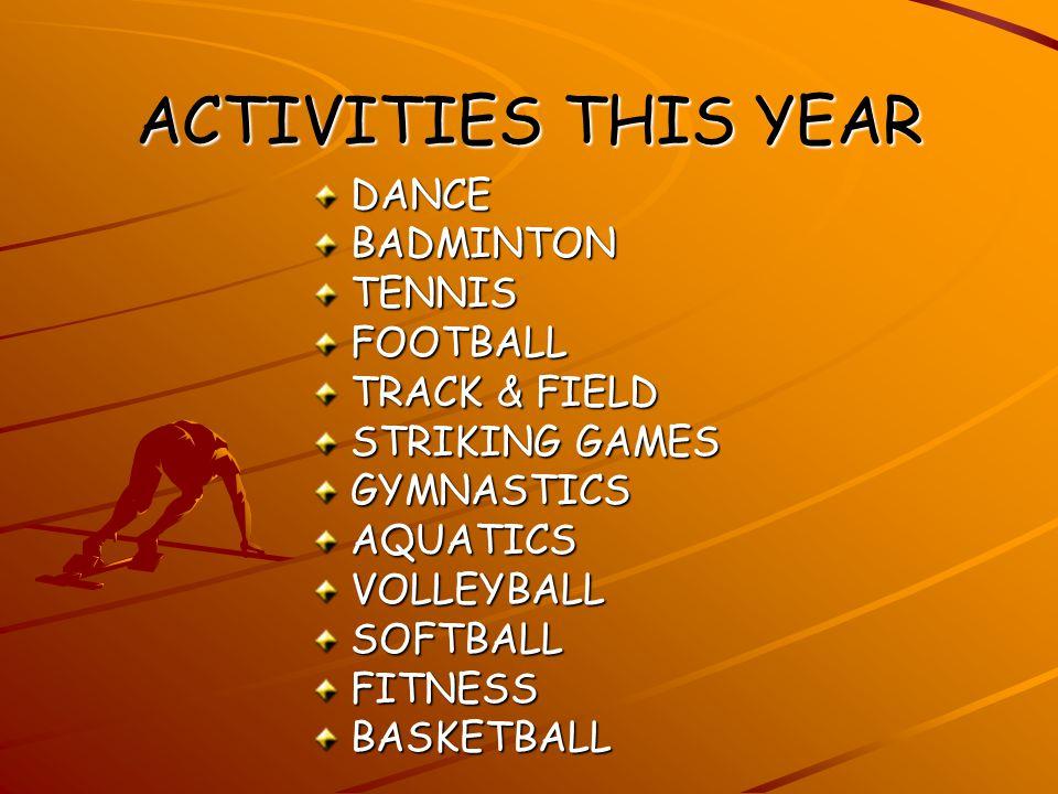 ACTIVITIES THIS YEAR DANCEBADMINTONTENNISFOOTBALL TRACK & FIELD STRIKING GAMES GYMNASTICSAQUATICSVOLLEYBALLSOFTBALLFITNESSBASKETBALL