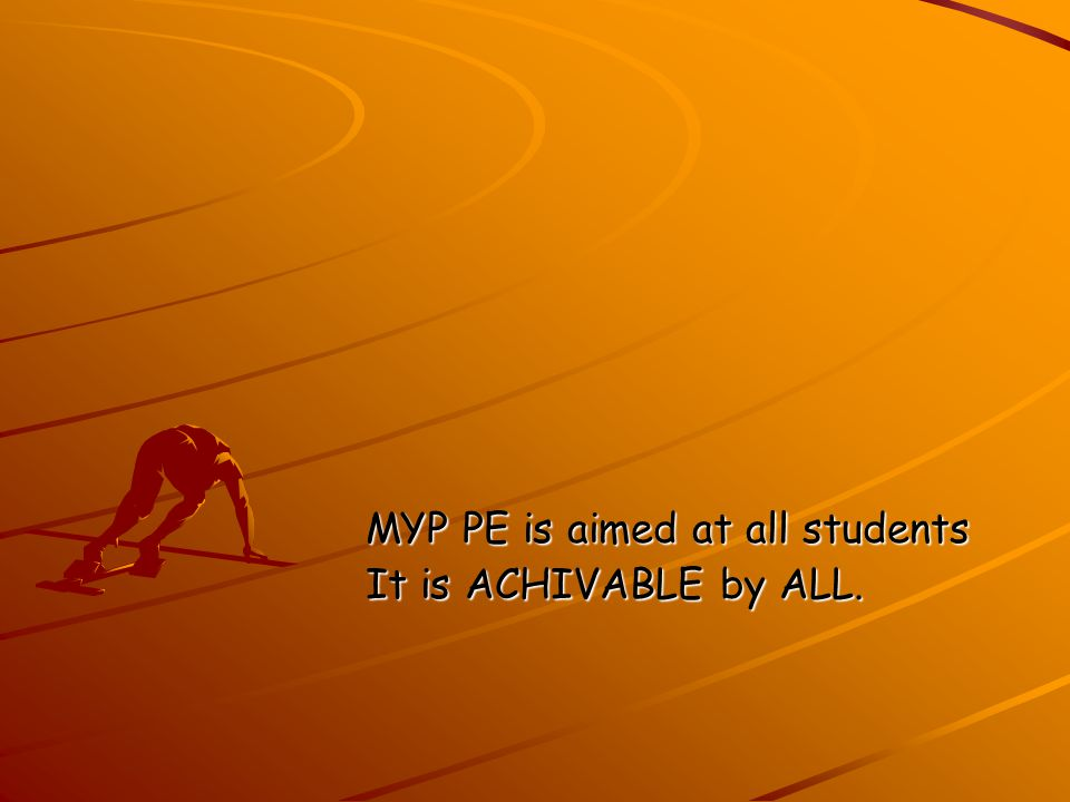 MYP PE is aimed at all students MYP PE is aimed at all students It is ACHIVABLE by ALL.