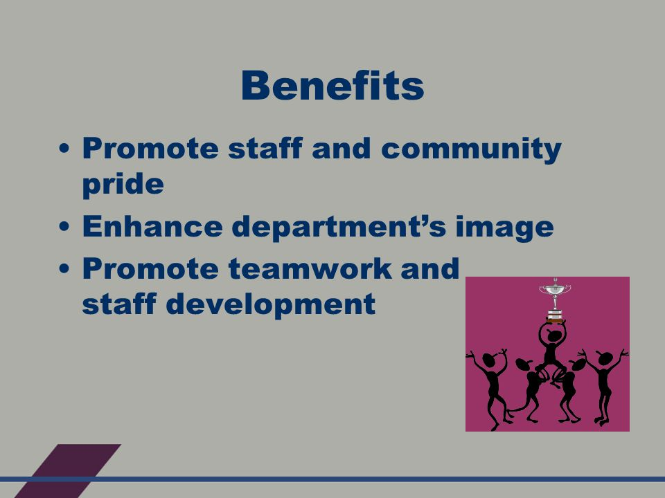 Benefits Promote staff and community pride Enhance department's image Promote teamwork and staff development