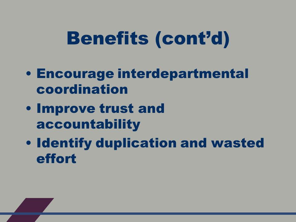 Benefits (cont'd) Encourage interdepartmental coordination Improve trust and accountability Identify duplication and wasted effort