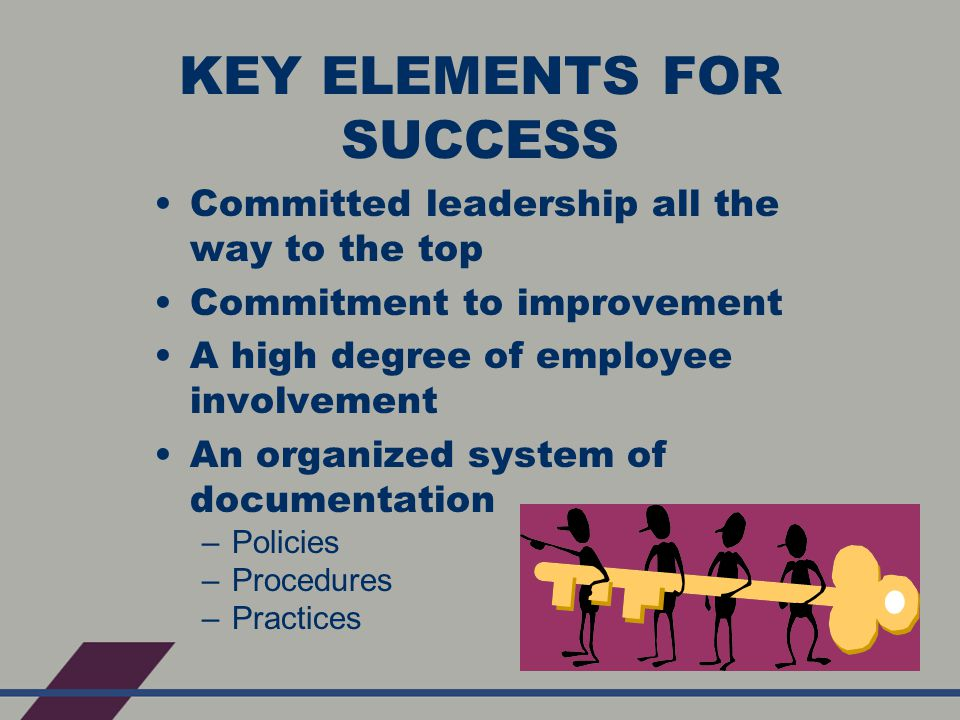 KEY ELEMENTS FOR SUCCESS Committed leadership all the way to the top Commitment to improvement A high degree of employee involvement An organized system of documentation –Policies –Procedures –Practices