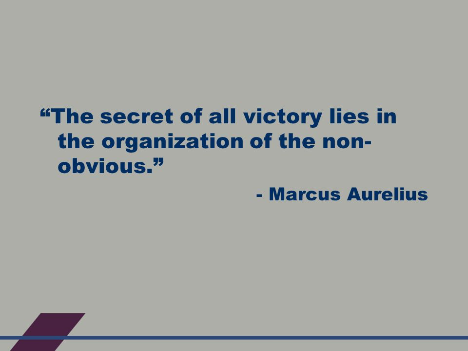 The secret of all victory lies in the organization of the non- obvious. - Marcus Aurelius