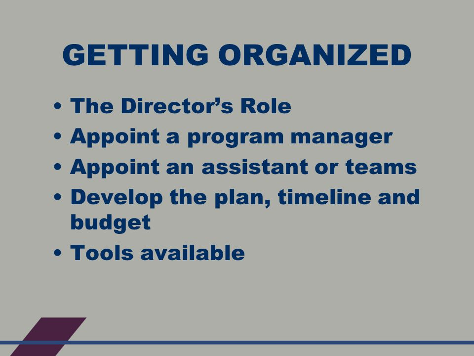 GETTING ORGANIZED The Director's Role Appoint a program manager Appoint an assistant or teams Develop the plan, timeline and budget Tools available