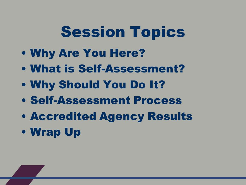Session Topics Why Are You Here. What is Self-Assessment.