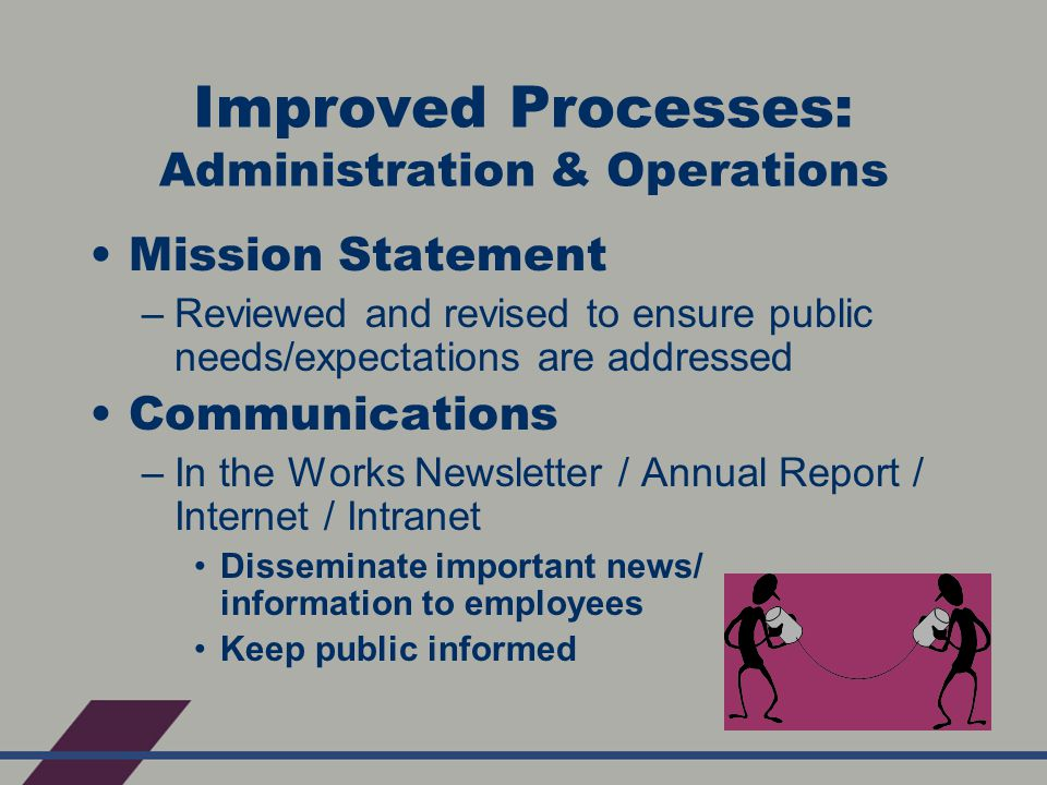 Improved Processes: Administration & Operations Mission Statement –Reviewed and revised to ensure public needs/expectations are addressed Communications –In the Works Newsletter / Annual Report / Internet / Intranet Disseminate important news/ information to employees Keep public informed