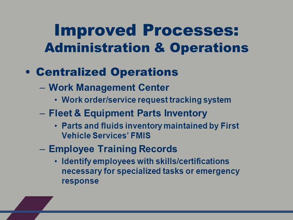 Improved Processes: Administration & Operations Centralized Operations –Work Management Center Work order/service request tracking system –Fleet & Equipment Parts Inventory Parts and fluids inventory maintained by First Vehicle Services' FMIS –Employee Training Records Identify employees with skills/certifications necessary for specialized tasks or emergency response