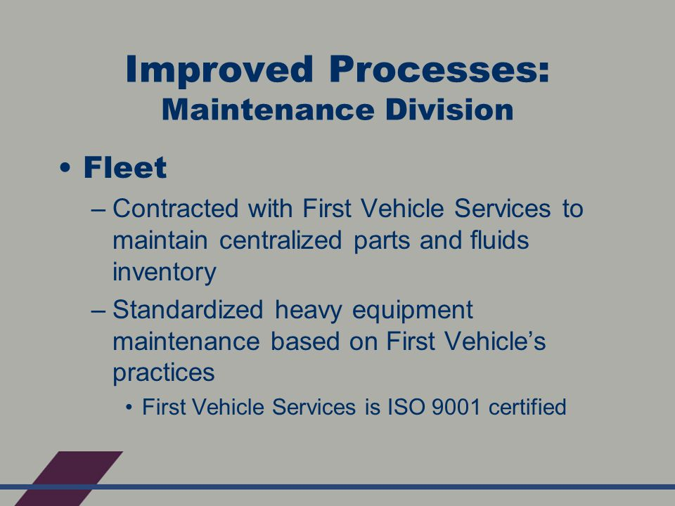 Improved Processes: Maintenance Division Fleet –Contracted with First Vehicle Services to maintain centralized parts and fluids inventory –Standardized heavy equipment maintenance based on First Vehicle's practices First Vehicle Services is ISO 9001 certified