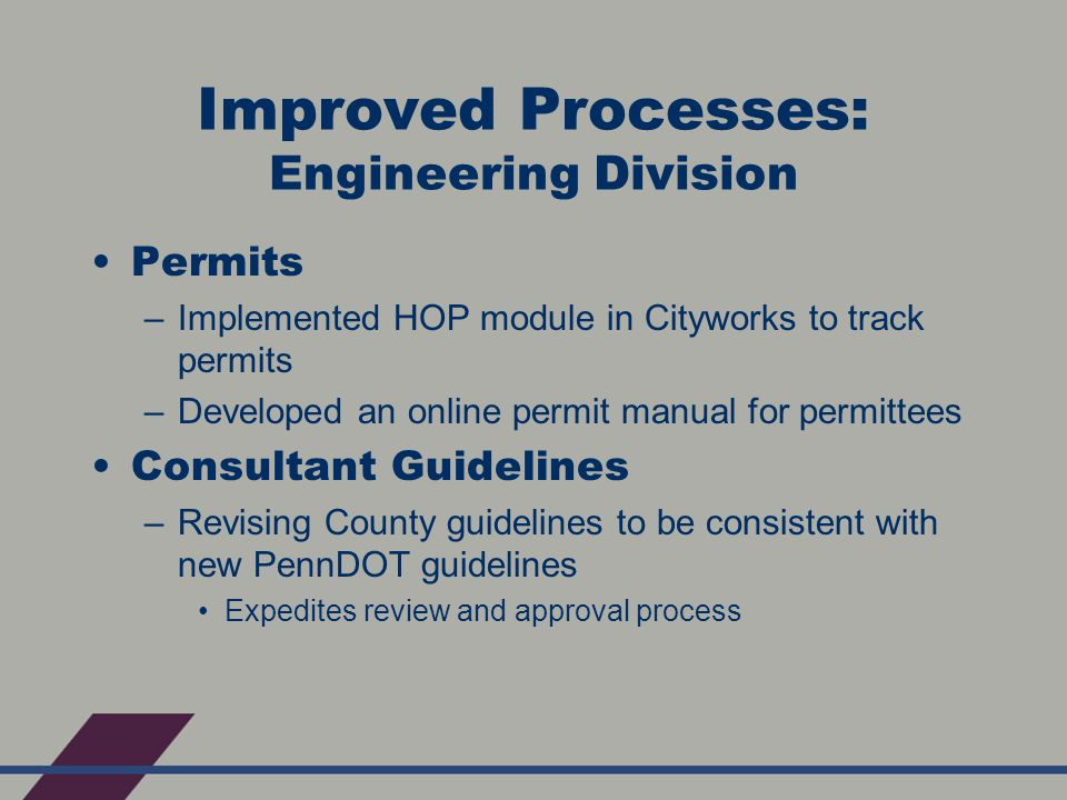 Improved Processes: Engineering Division Permits –Implemented HOP module in Cityworks to track permits –Developed an online permit manual for permittees Consultant Guidelines –Revising County guidelines to be consistent with new PennDOT guidelines Expedites review and approval process