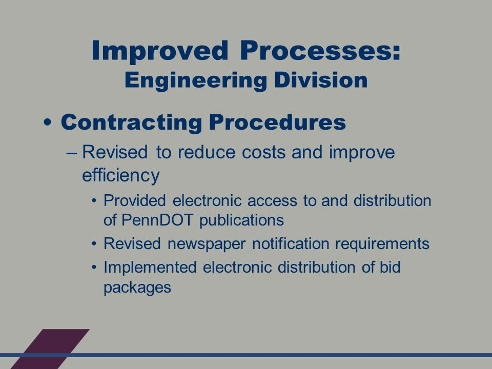 Improved Processes: Engineering Division Contracting Procedures –Revised to reduce costs and improve efficiency Provided electronic access to and distribution of PennDOT publications Revised newspaper notification requirements Implemented electronic distribution of bid packages