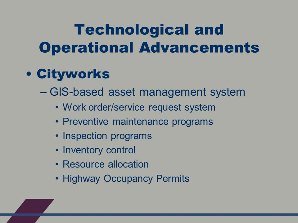 Technological and Operational Advancements Cityworks –GIS-based asset management system Work order/service request system Preventive maintenance programs Inspection programs Inventory control Resource allocation Highway Occupancy Permits