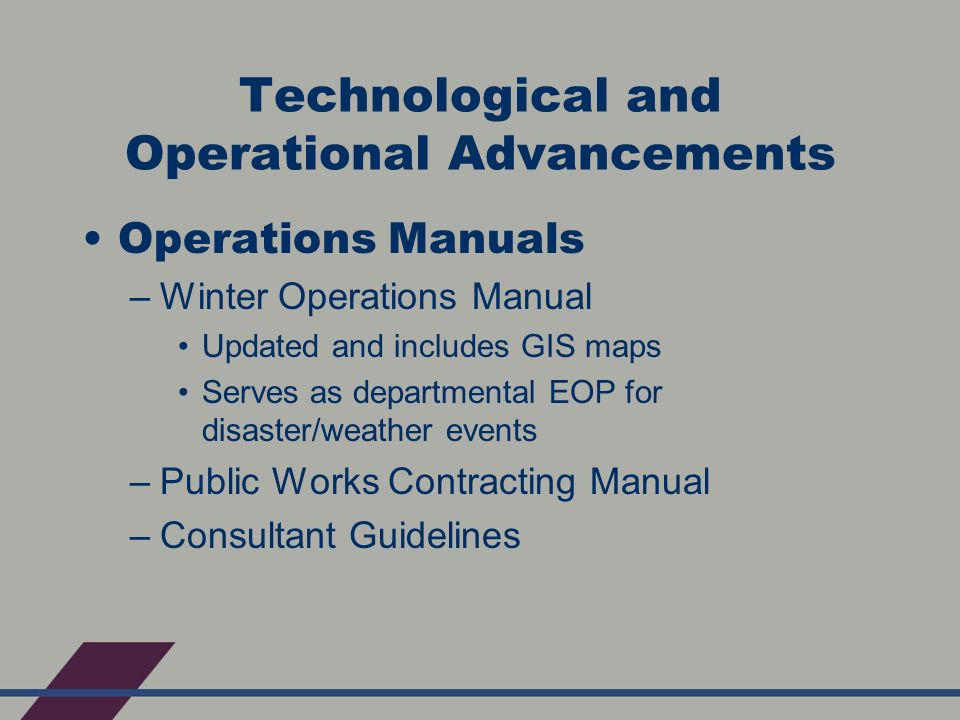 Technological and Operational Advancements Operations Manuals –Winter Operations Manual Updated and includes GIS maps Serves as departmental EOP for disaster/weather events –Public Works Contracting Manual –Consultant Guidelines