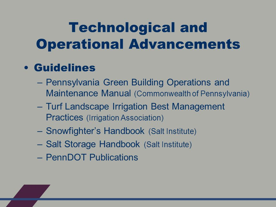 Technological and Operational Advancements Guidelines –Pennsylvania Green Building Operations and Maintenance Manual (Commonwealth of Pennsylvania) –Turf Landscape Irrigation Best Management Practices (Irrigation Association) –Snowfighter's Handbook (Salt Institute) –Salt Storage Handbook (Salt Institute) –PennDOT Publications