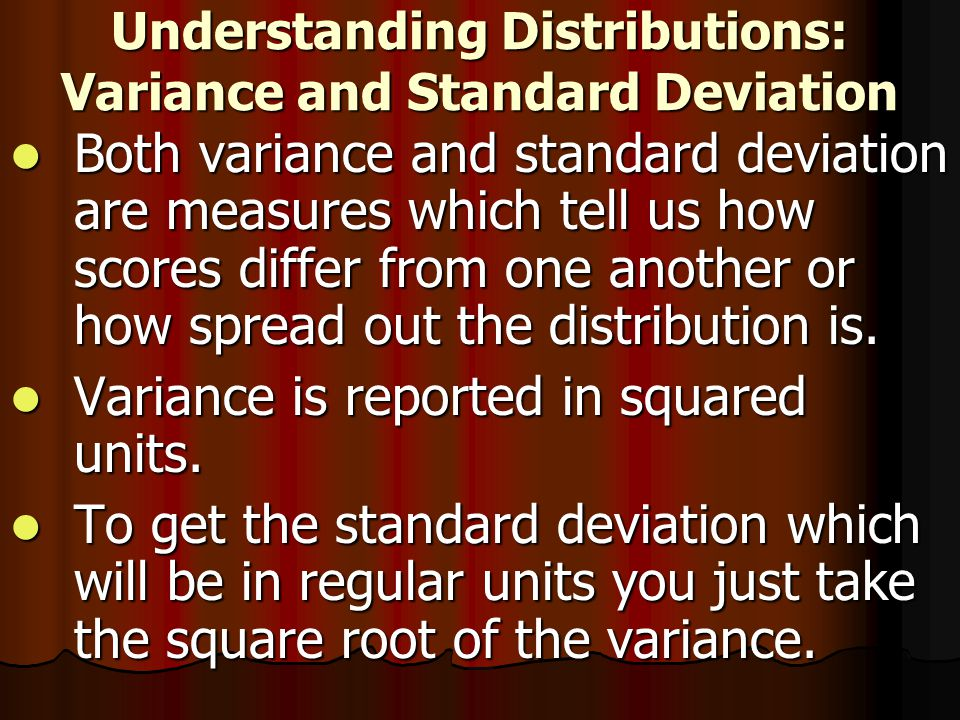 Understanding Distributions: Variance and Standard Deviation Both variance and standard deviation are measures which tell us how scores differ from one another or how spread out the distribution is.